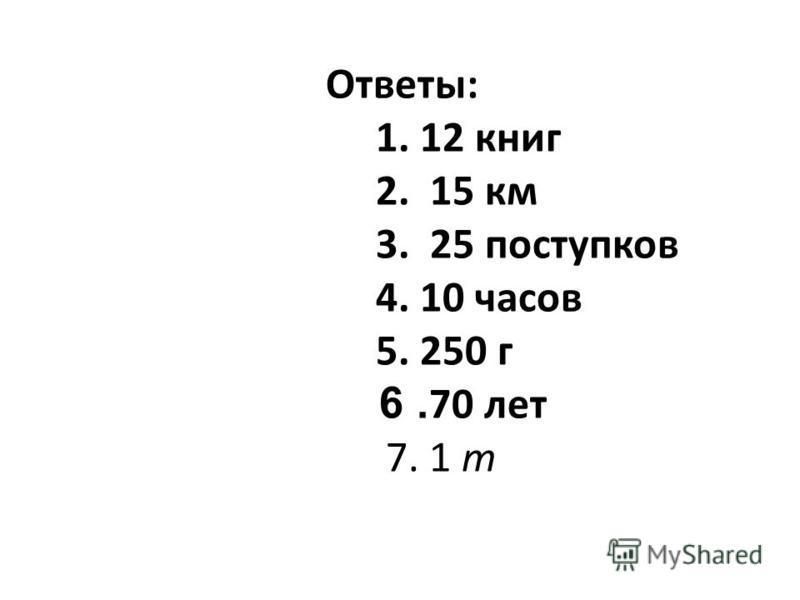 Ответы: 1. 12 книг 2. 15 км 3. 25 поступков 4. 10 часов 5. 250 г 6. 70 лет 7. 1 т