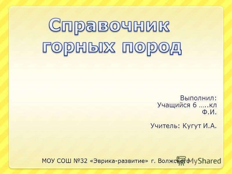 Выполнил: Учащийся 6 …..кл Ф.И. Учитель: Кугут И.А. МОУ СОШ 32 «Эврика-развитие» г. Волжского