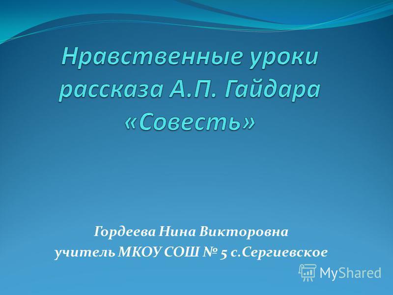 Гордеева Нина Викторовна учитель МКОУ СОШ 5 с.Сергиевское