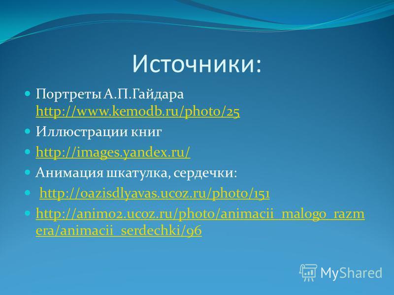 Источники: Портреты А.П.Гайдара http://www.kemodb.ru/photo/25 http://www.kemodb.ru/photo/25 Иллюстрации книг http://images.yandex.ru/ Анимация шкатулка, сердечки: http://oazisdlyavas.ucoz.ru/photo/151 http://animo2.ucoz.ru/photo/animacii_malogo_razm
