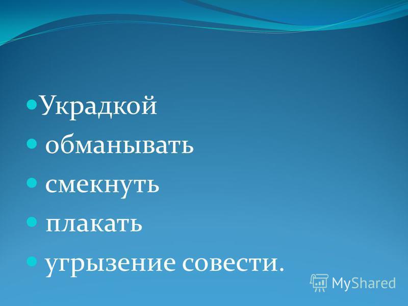 Украдкой обманывать смекнуть плакать угрызение совести.