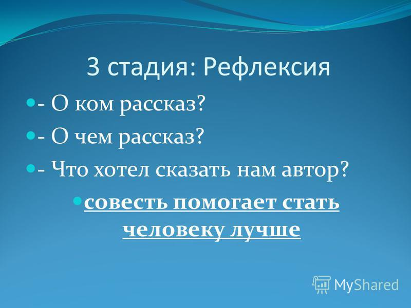 3 стадия: Рефлексия - О ком рассказ? - О чем рассказ? - Что хотел сказать нам автор? совесть помогает стать человеку лучше