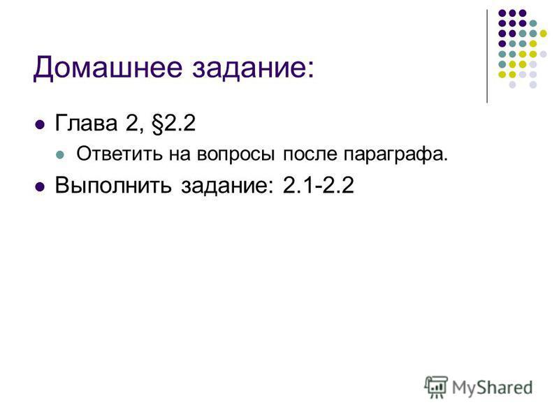 Домашнее задание: Глава 2, §2.2 Ответить на вопросы после параграфа. Выполнить задание: 2.1-2.2