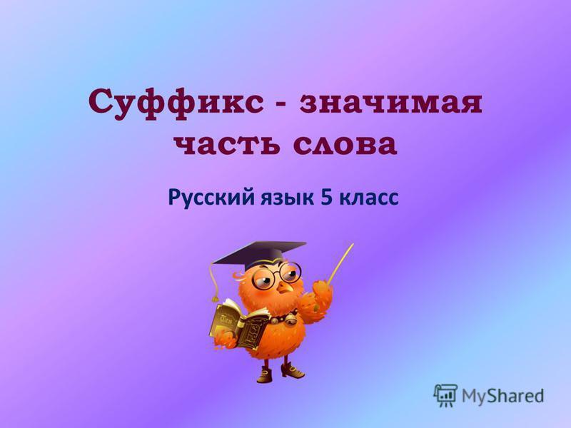 Суффикс - значимая часть слова Русский язык 5 класс