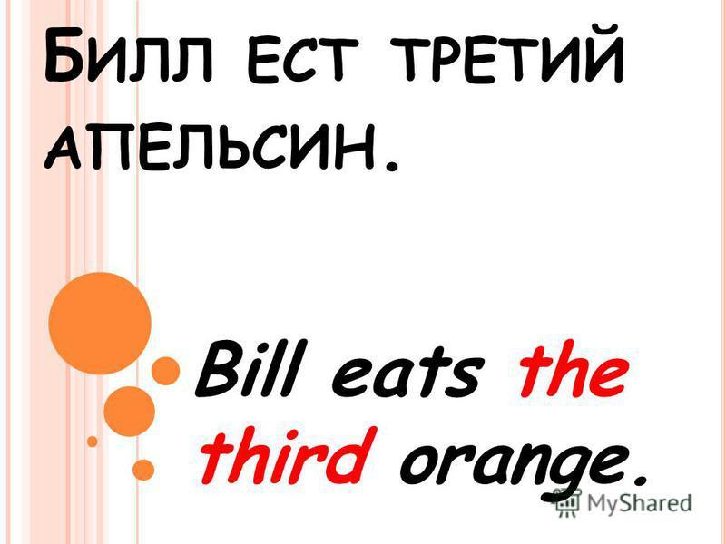 Б ИЛЛ ЕСТ ТРЕТИЙ АПЕЛЬСИН. Bill eats the third orange.