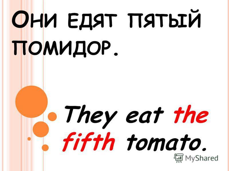 О НИ ЕДЯТ ПЯТЫЙ ПОМИДОР. They eat the fifth tomato.