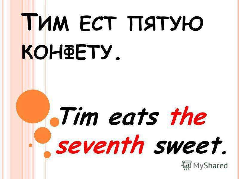 Т ИМ ЕСТ ПЯТУЮ КОНФЕТУ. Tim eats the seventh sweet.