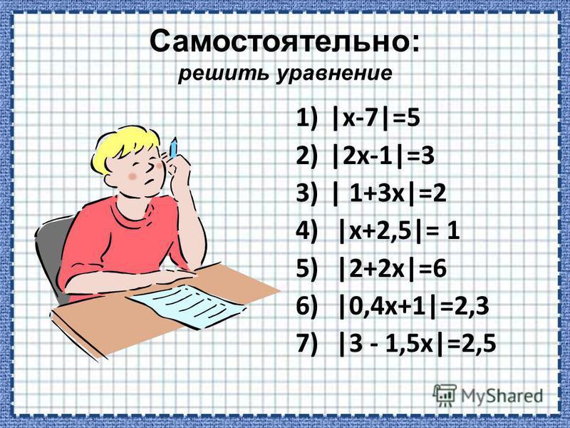 1)|х-7|=5 2)|2 х-1|=3 3)| 1+3 х|=2 4) |х+2,5|= 1 5) |2+2 х|=6 6) |0,4 х+1|=2,3 7) |3 - 1,5 х|=2,5