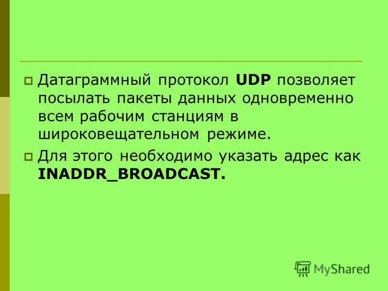 Датаграммный протокол UDP позволяет посылать пакеты данных одновременно всем рабочим станциям в широковещательном режиме. Для этого необходимо указать адрес как INADDR_BROADCAST.