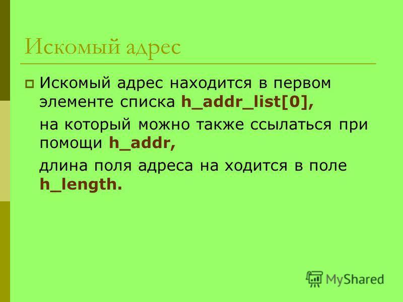 Искомый адрес Искомый адрес находится в первом элементе списка h_addr_list[0], на который можно также ссылаться при помощи h_addr, длина поля адреса находится в поле h_length.