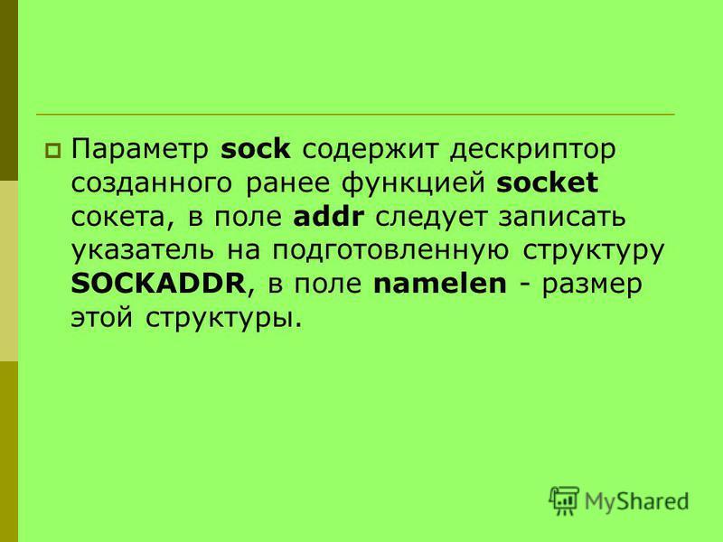 Параметр sock содержит дескриптор созданного ранее функцией socket сокета, в поле addr следует записать указатель на подготовленную структуру SOCKADDR, в поле namelen - размер этой структуры.
