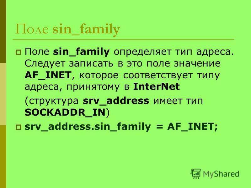 Поле sin_family Поле sin_family определяет тип адреса. Следует записать в это поле значение AF_INET, которое соответствует типу адреса, принятому в InterNet (структура srv_address имеет тип SOCKADDR_IN) srv_address.sin_family = AF_INET;