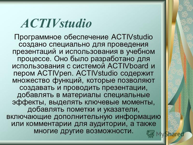 ACTIVstudio Программное обеспечение ACTIVstudio создано специально для проведения презентаций и использования в учебном процессе. Оно было разработано для использования с системой ACTIVboard и пером ACTIVpen. ACTIVstudio содержит множество функций, к