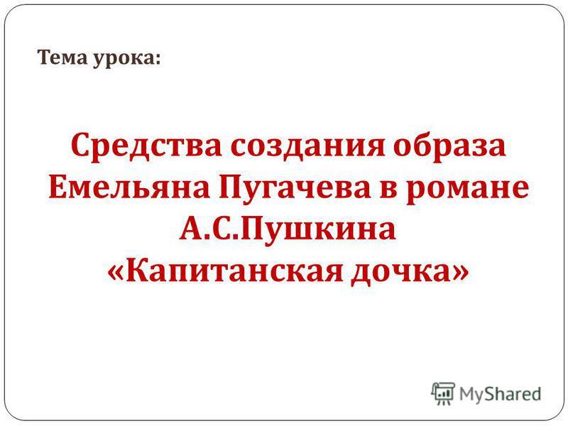 Тема урока : Средства создания образа Емельяна Пугачева в романе А. С. Пушкина « Капитанская дочка »
