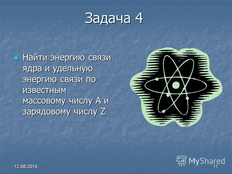 12.08.201511 Задача 4 Найти энергию связи ядра и удельную энергию связи по известным массовому числу A и зарядовому числу Z Найти энергию связи ядра и удельную энергию связи по известным массовому числу A и зарядовому числу Z