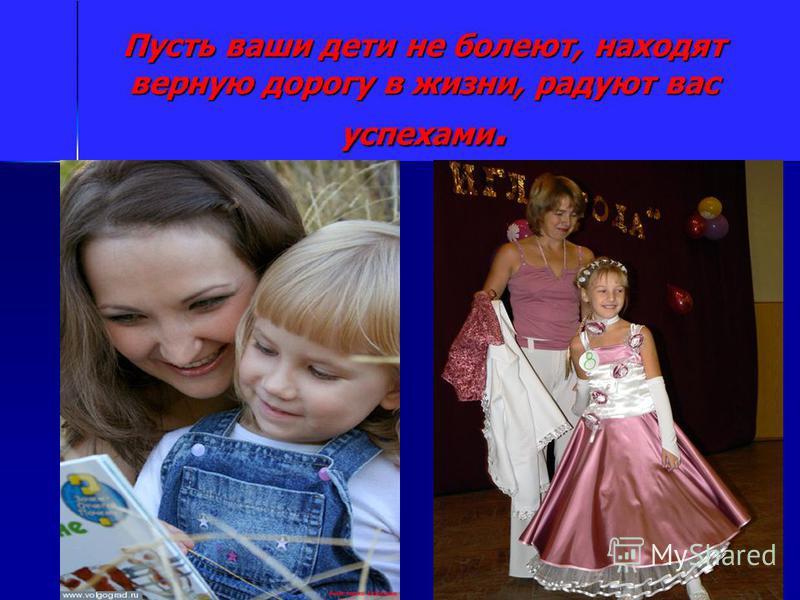 Пусть ваши дети не болеют, находят верную дорогу в жизни, радуют вас успехами.