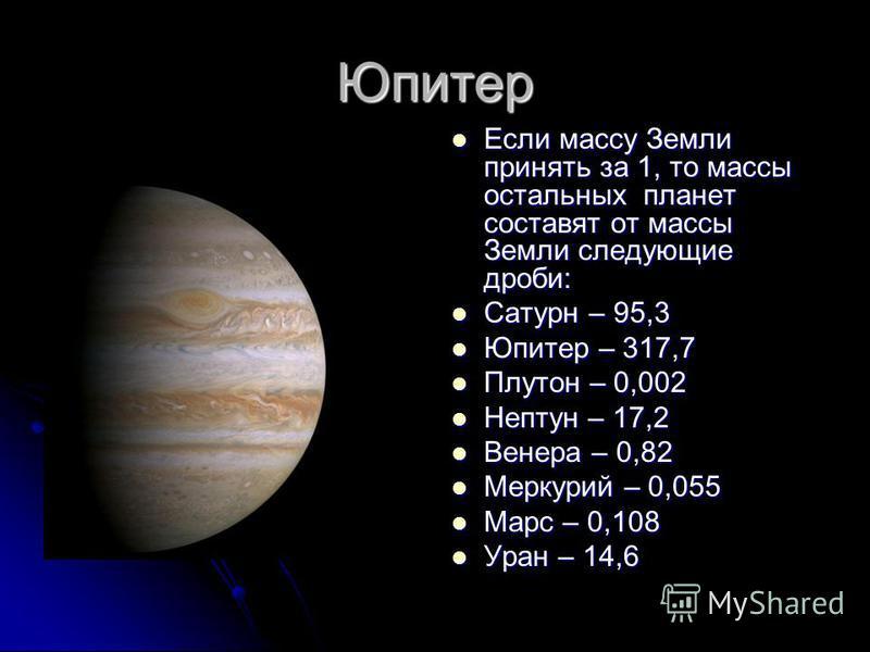 Юпитер Если массу Земли принять за 1, то массы остальных планет составят от массы Земли следующие дроби: Если массу Земли принять за 1, то массы остальных планет составят от массы Земли следующие дроби: Сатурн – 95,3 Сатурн – 95,3 Юпитер – 317,7 Юпит