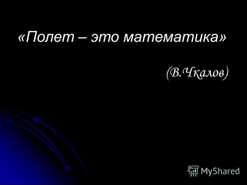 «Полет – это математика» (В.Чкалов)
