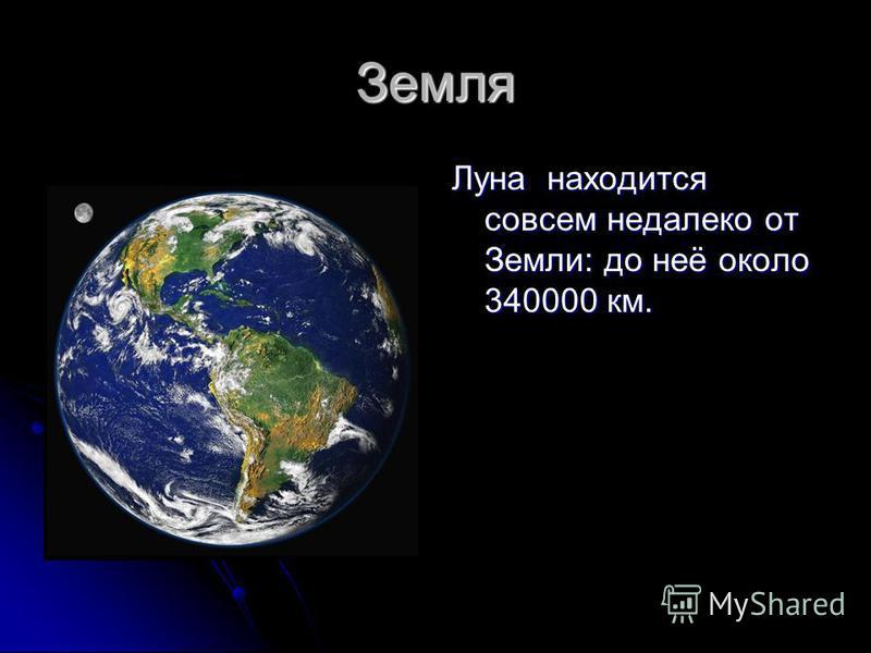 Земля Луна находится совсем недалеко от Земли: до неё около 340000 км.