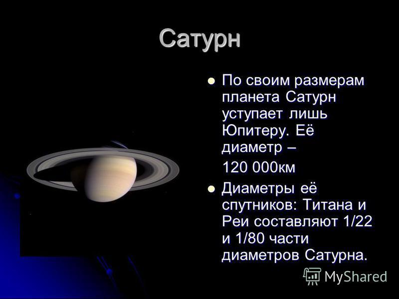 Сатурн По своим размерам планета Сатурн уступает лишь Юпитеру. Её диаметр – По своим размерам планета Сатурн уступает лишь Юпитеру. Её диаметр – 120 000 км Диаметры её спутников: Титана и Реи составляют 1/22 и 1/80 части диаметров Сатурна. Диаметры е