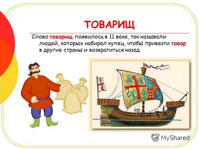 ТОВАРИЩ Слово товарищ появилось в 11 веке, так называли людей, которых набирал купец, чтобы привезти товар в другие страны и возвратиться назад.