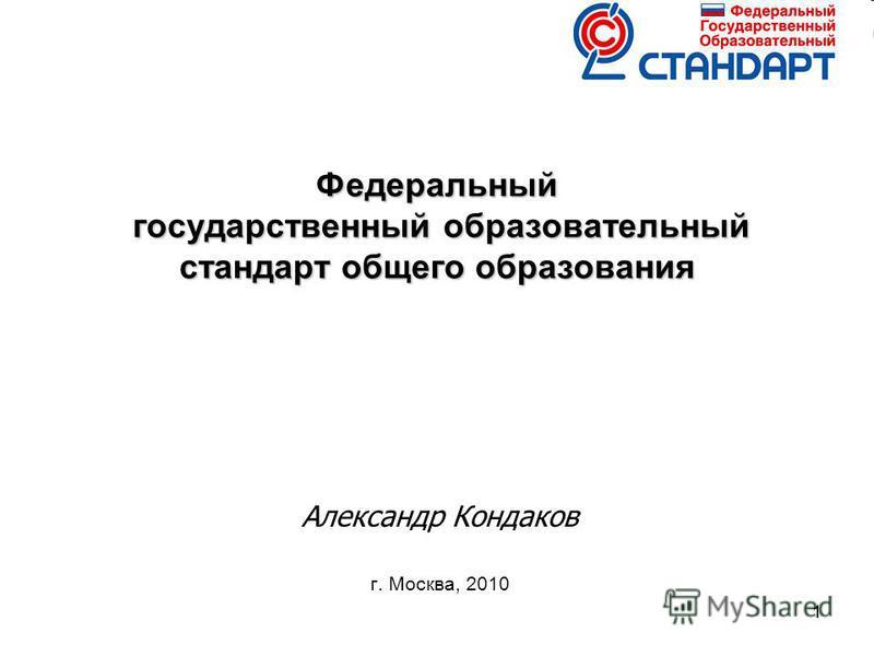 11 Федеральный государственный образовательный стандарт общего образования Александр Кондаков г. Москва, 2010