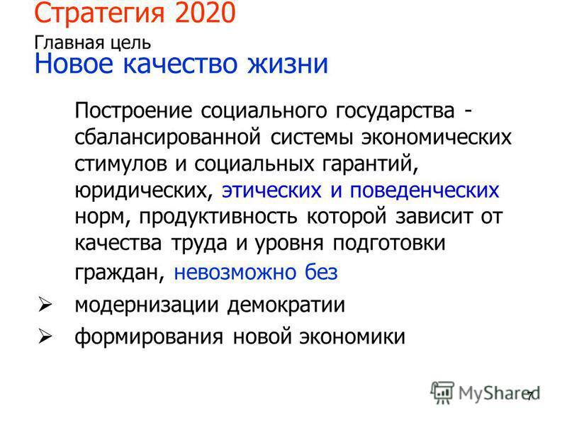 777 Стратегия 2020 Главная цель Новое качество жизни Построение социального государства - сбалансированной системы экономических стимулов и социальных гарантий, юридических, этических и поведенческих норм, продуктивность которой зависит от качества т