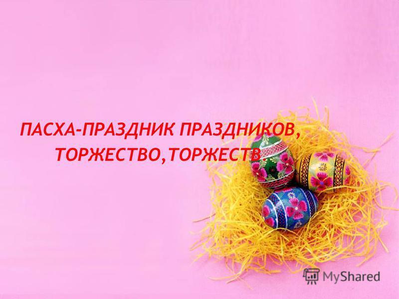 ПАСХА-ПРАЗДНИК ПРАЗДНИКОВ, ТОРЖЕСТВО,ТОРЖЕСТВ.