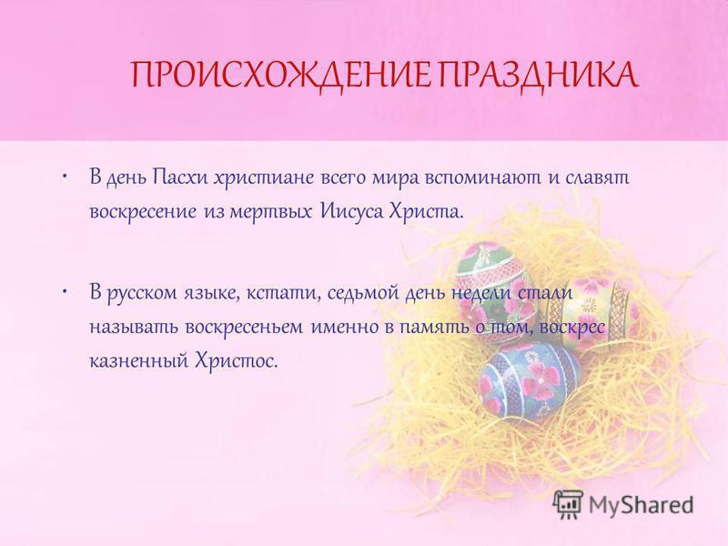 ПРОИСХОЖДЕНИЕ ПРАЗДНИКА В день Пасхи христиане всего мира вспоминают и славят воскресение из мертвых Иисуса Христа. В русском языке, кстати, седьмой день недели стали называть воскресеньем именно в память о том, воскрес казненный Христос.
