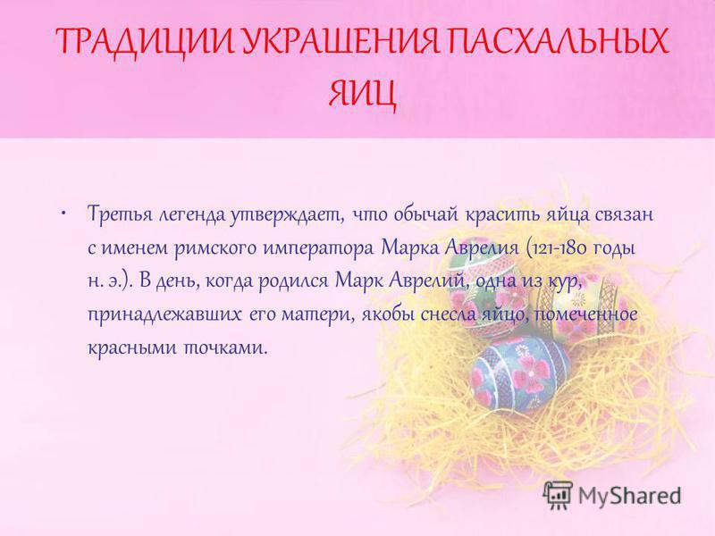 ТРАДИЦИИ УКРАШЕНИЯ ПАСХАЛЬНЫХ ЯИЦ Третья легенда утверждает, что обычай красить яйца связан с именем римского императора Марка Аврелия (121-180 годы н. э.). В день, когда родился Марк Аврелий, одна из кур, принадлежавших его матери, якобы снесла яйцо