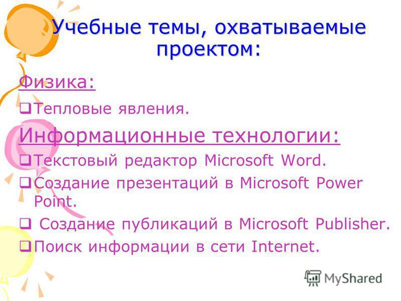 Учебные темы, охватываемые проектом: Физика: Тепловые явления. Информационные технологии: Текстовый редактор Microsoft Word. Создание презентаций в Microsoft Power Point. Создание публикаций в Microsoft Publisher. Поиск информации в сети Internet.