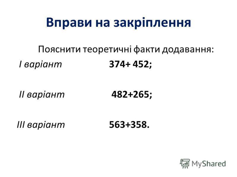 Вправи на закріплення Пояснити теоретичні факти додавання: I варіант374+ 452; II варіант 482+265; III варіант563+358.
