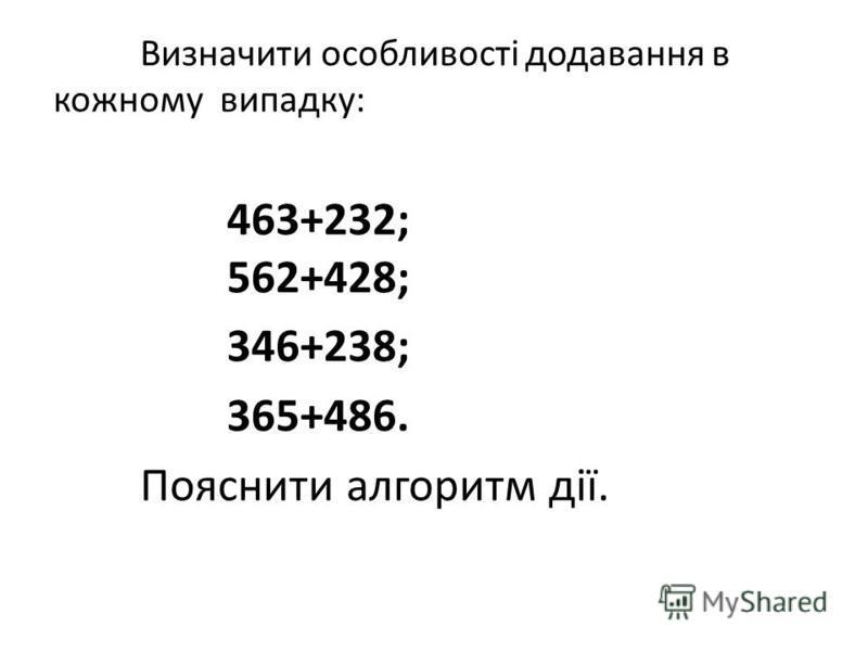Визначити особливості додавання в кожному випадку: 463+232; 562+428; 346+238; 365+486. Пояснити алгоритм дії.