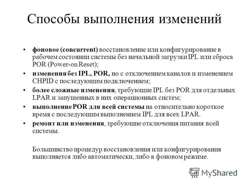 Способы выполнения изменений фоновое (concurrent) восстановление или конфигурирование в рабочем состоянии системы без начальной загрузки IPL или сброса POR (Power-on Reset); изменения без IPL, POR, но с отключением каналов и изменением CHPID с послед