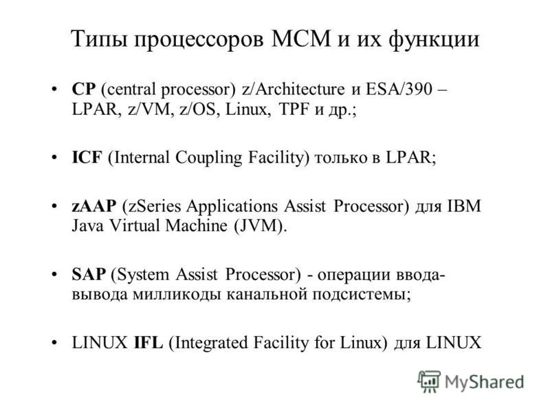 Типы процессоров MCM и их функции CP (central processor) z/Architecture и ESA/390 – LPAR, z/VM, z/OS, Linux, TPF и др.; ICF (Internal Coupling Facility) только в LPAR; zAAP (zSeries Applications Assist Processor) для IBM Java Virtual Machine (JVM). S