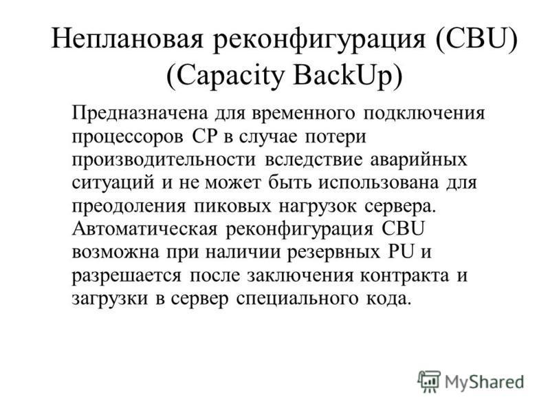 Неплановая реконфигурация (CBU) (Capacity BackUp) Предназначена для временного подключения процессоров CP в случае потери производительности вследствие аварийных ситуаций и не может быть использована для преодоления пиковых нагрузок сервера. Автомати