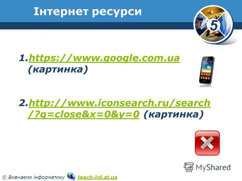 5 © Вивчаємо інформатику teach-inf.at.uateach-inf.at.ua Інтернет ресурси www.teach-inf.at.ua 1.https://www.google.com.ua (картинка)https://www.google.com.ua 2.http://www.iconsearch.ru/search /?q=close&x=0&y=0 (картинка)http://www.iconsearch.ru/search