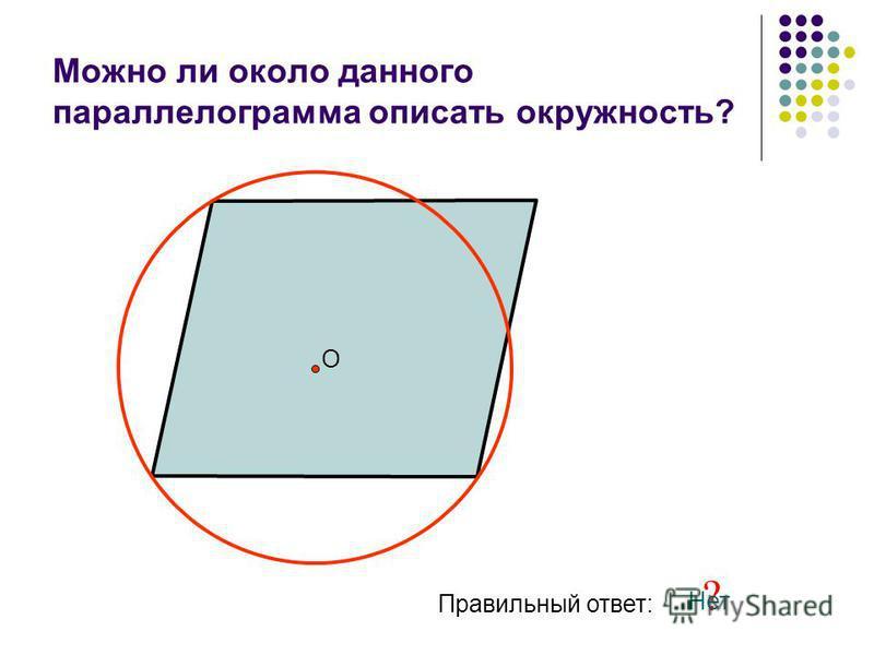 Можно ли около данного параллелограмма описать окружность? О Правильный ответ: ? Нет