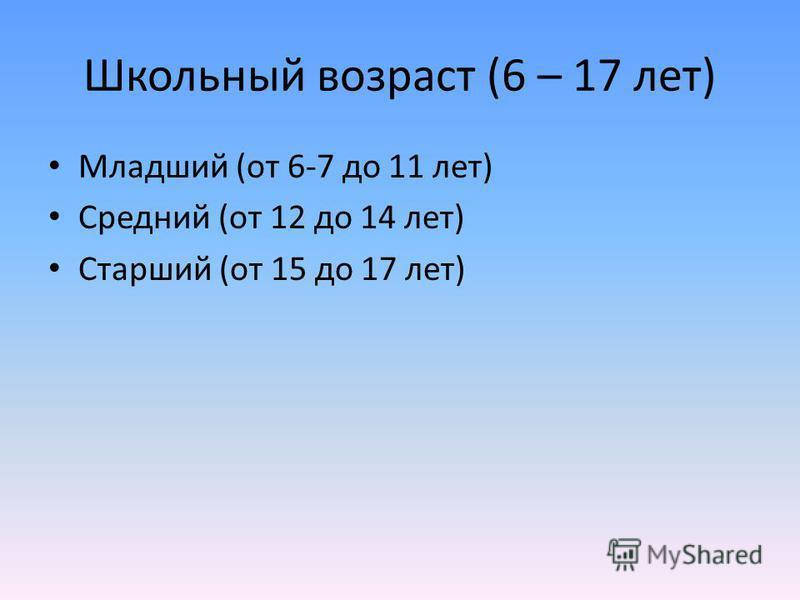 Школьный возраст (6 – 17 лет) Младший (от 6-7 до 11 лет) Средний (от 12 до 14 лет) Старший (от 15 до 17 лет)