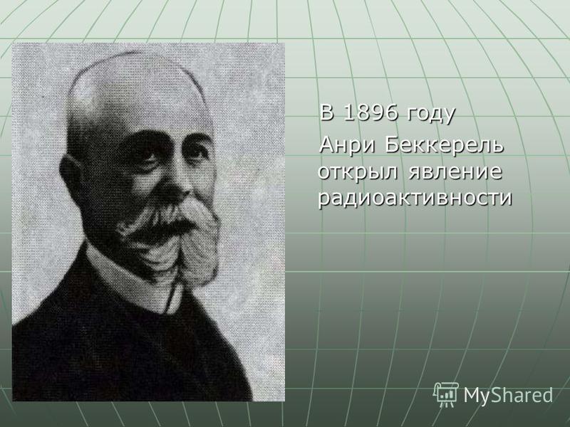 В 1896 году В 1896 году Анри Беккерель открыл явление радиоактивности Анри Беккерель открыл явление радиоактивности