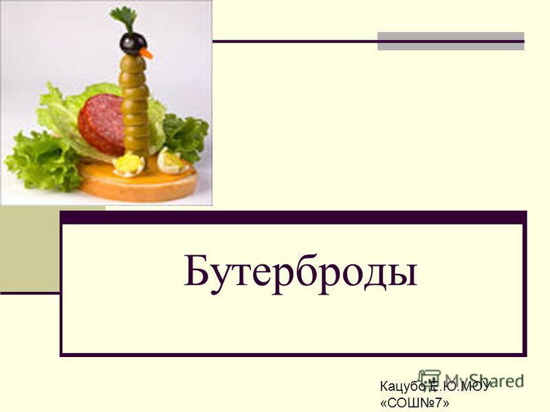 Бутерброды Кацубо Е.Ю.МОУ «СОШ7»