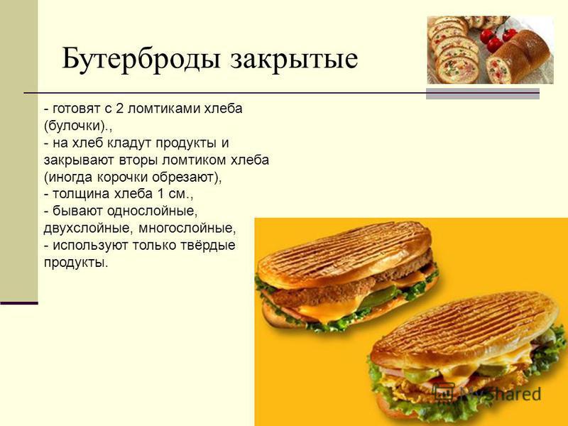 Бутерброды закрытые - готовят с 2 ломтиками хлеба (булочки)., - на хлеб кладут продукты и закрывают вторы ломтиком хлеба (иногда корочки обрезают), - толщина хлеба 1 см., - бывают однослойные, двухслойные, многослойные, - используют только твёрдые пр
