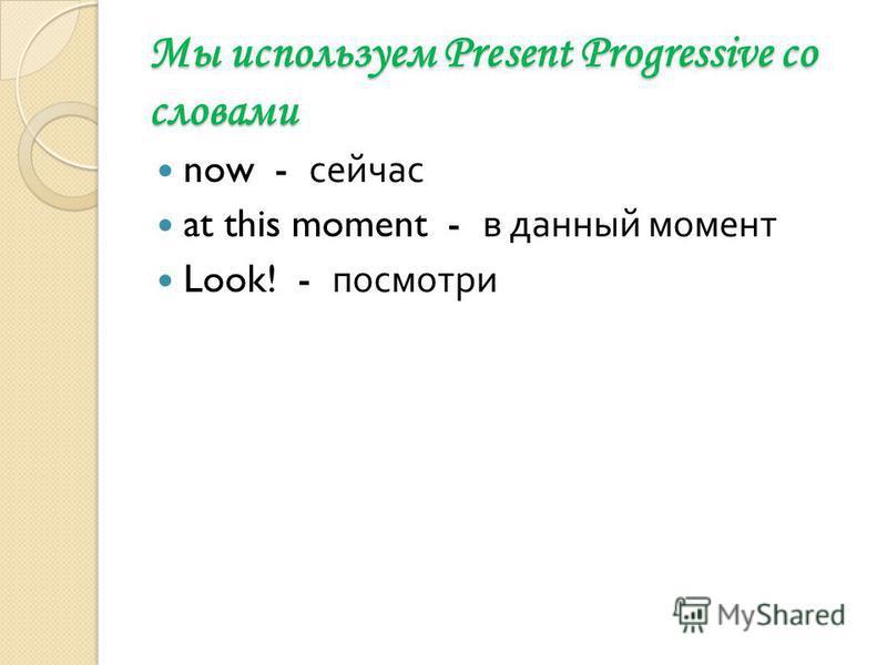 Мы используем Present Progressive co словами now - сейчас at this moment - в данный момент Look! - посмотри