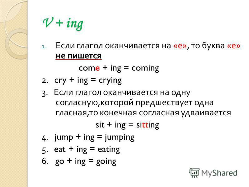 V + ing 1. Если глагол оканчивается на « е », то буква « е » не пишется come + ing = coming 2. cry + ing = crying 3. Если глагол оканчивается на одну согласную, которой предшествует одна гласная, то конечная согласная удваивается sit + ing = sitting