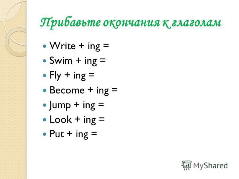 Прибавьте окончания к глаголам Write + ing = Swim + ing = Fly + ing = Become + ing = Jump + ing = Look + ing = Put + ing =