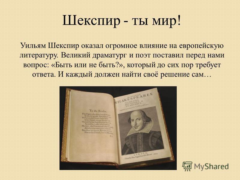 Уильям Шекспир оказал огромное влияние на европейскую литературу. Великий драматург и поэт поставил перед нами вопрос: «Быть или не быть?», который до сих пор требует ответа. И каждый должен найти своё решение сам… Шекспир - ты мир!