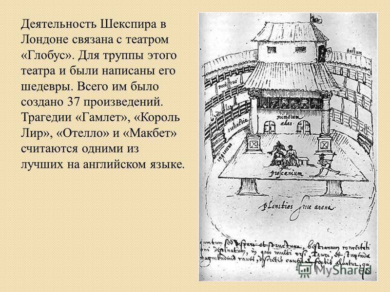 Деятельность Шекспира в Лондоне связана с театром «Глобус». Для труппы этого театра и были написаны его шедевры. Всего им было создано 37 произведений. Трагедии «Гамлет», «Король Лир», «Отелло» и «Макбет» считаются одними из лучших на английском язык