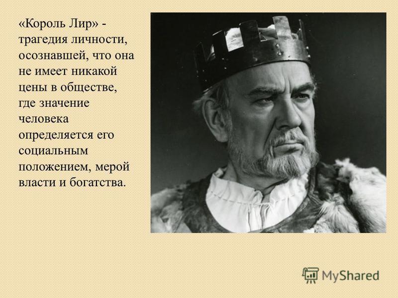 «Король Лир» - трагедия личности, осознавшей, что она не имеет никакой цены в обществе, где значение человека определяется его социальным положением, мерой власти и богатства.