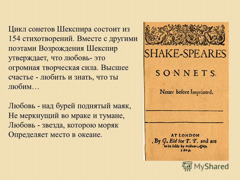 Цикл сонетов Шекспира состоит из 154 стихотворений. Вместе с другими поэтами Возрождения Шекспир утверждает, что любовь- это огромная творческая сила. Высшее счастье - любить и знать, что ты любим… Любовь - над бурей поднятый маяк, Не меркнущий во мр