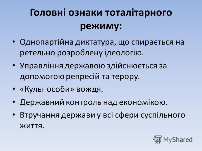 Головні ознаки тоталітарного режиму: Однопартійна диктатура, що спирається на ретельно розроблену ідеологію. Управління державою здійснюється за допомогою репресій та терору. «Культ особи» вождя. Державний контроль над економікою. Втручання держави у